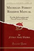 Michigan Forest Reserve Manual: For the Information and Use of Forest Officers (Classic Reprint)