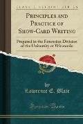 Principles and Practice of Show-Card Writing: Prepared in the Extension Division of the University of Wisconsin (Classic Reprint)