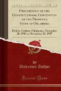 Proceedings of the Constitutional Convention of the Proposed State of Oklahoma: Held at Guthrie, Oklahoma, November 20, 1906 to November 16, 1907 (Cla