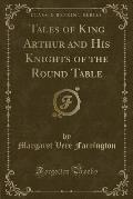 Tales of King Arthur and His Knights of the Round Table (Classic Reprint)