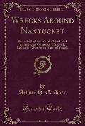 Wrecks Around Nantucket: Since the Settlement of the Island, and the Incidents Connected Therewith, Embracing Over Seven Hundred Vessels (Class