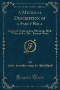 A Metrical Description of a Fancy Ball: Given at Washington, 9th April, 1858, Dedicated to Mrs. Senator Gwin (Classic Reprint)
