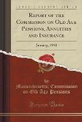 Report of the Commission on Old Age Pensions, Annuities and Insurance: January, 1910 (Classic Reprint)