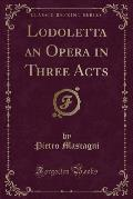 Lodoletta an Opera in Three Acts (Classic Reprint)