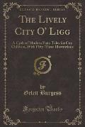 The Lively City O' Ligg: A Cycle of Modern Fairy Tales for City Children, with Fifty-Three Illustrations (Classic Reprint)