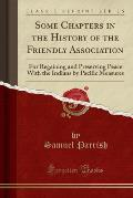 Some Chapters in the History of the Friendly Association: For Regaining and Preserving Peace with the Indians by Pacific Measures (Classic Reprint)
