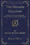The Spanish Galleon: Being an Account of a Search for Sunken Treasure in the Caribbean Sea (Classic Reprint)