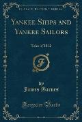 Yankee Ships and Yankee Sailors: Tales of 1812 (Classic Reprint)