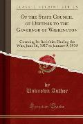 Of the State Council of Defense to the Governor of Washington: Covering Its Activities During the War, June 16, 1917 to January 9, 1919 (Classic Repri
