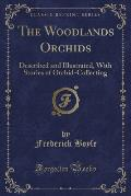 The Woodlands Orchids: Described and Illustrated, with Stories of Orchid-Collecting (Classic Reprint)