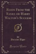 Risen from the Ranks or Harry Walton's Success (Classic Reprint)