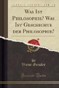 Was Ist Philosophie? Was Ist Geschichte Der Philosophie? (Classic Reprint)