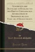 Geschichte Der Deutschen in England Von Den Ersten Germanischen Ansiedlungen in Britannien Bis Zum Ende Des 18 Jahrhunderts (Classic Reprint)