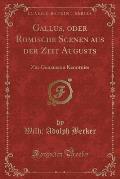 Gallus, Oder Romische Scenen Aus Der Zeit Augusts: Zur Genaueren Kenntniss (Classic Reprint)