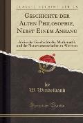 Geschichte Der Alten Philosophie, Nebst Einem Anhang: Abriss Der Geschichte Der Mathematik Und Der Naturwissenschaften in Altertum (Classic Reprint)