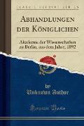 Abhandlungen Der Koniglichen: Akademie Der Wissenschaften Zu Berlin, Aus Dem Jahre, 1892 (Classic Reprint)