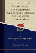 Die Auflosung Der Bestimmten Gleichungen Analyse Des Equations Determinees (Classic Reprint)