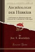 Archaologie Der Hebraer: Fur Freunde Des Alterthums Und Zum Gebrauche Bei Akademischen Vorlesungen (Classic Reprint)