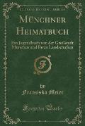 Munchner Heimatbuch: Ein Jugendbuch Von Der Grossstadt Munchen Und Ihren Landschaften (Classic Reprint)