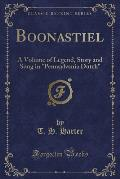 Boonastiel: A Volume of Legend, Story and Song in Pennsylvania Dutch (Classic Reprint)