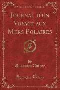 Journal D'Un Voyage Aux Mers Polaires (Classic Reprint)