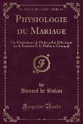 Physiologie Du Mariage: Ou Meditations de Philosophie Eclectique Sur Le Bonheur Et Le Malheur Conjugal (Classic Reprint)