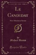 Le Candidat: Murs Irlandaises Roman (Classic Reprint)