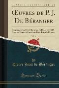 Uvres de P. J. de Beranger, Vol. 1: Contenant Les Dix Chansons Publiees En 1847; Avec Un Portrait Grave Sur Bois D'Apres Charlet (Classic Reprint)