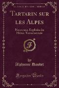 Tartarin Sur Les Alpes: Nouveaux Exploits Du Heros Tarasconnais (Classic Reprint)