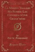 La Maison Tellier; Ma Femme; Les Conseils D'Une Grand'mere (Classic Reprint)