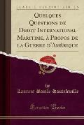 Quelques Questions de Droit International Maritime, À Propos de La Guerre D'Amérique (Classic Reprint)