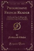 Progressive French Reader: With Copious Notes, Philological and Grammatical; And Numerous References to Otto's French Conversation Grammar (Class