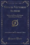 Vita Di Vittorio Alfieri: Scritta Da ESSO, Edizione Arricchita Di Alcune (Classic Reprint)