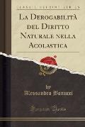 La Derogabilita del Diritto Naturale Nella Acolastica (Classic Reprint)