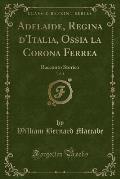 Adelaide, Regina D'Italia, Ossia La Corona Ferrea, Vol. 1: Racconto Storico (Classic Reprint)