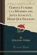 Corona Funebre a la Memoria del Joven Ignacio L. Hijar Que Fallecio (Classic Reprint)