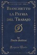 Bianchetto La Patria del Trabajo (Classic Reprint)