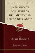 Catalogo de Los Cuadros del Museo del Prado de Madrid (Classic Reprint)