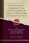 Comunicaciones Cambiadas Entre Las Cancillerias de Chile y El Peru Sobre La Cuestion de Tacna (Classic Reprint)