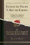 Elogio de Felipe V, Rey de Espana: Al Qual Se Adjudico El Segundo Premio (Classic Reprint)