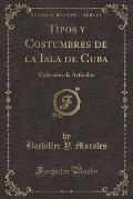 Tipos y Costumbres de La Isla de Cuba: Coleccion de Articulos (Classic Reprint)