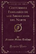 Costumbres Familiares de Los Americanos del Norte (Classic Reprint)
