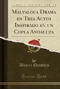 Malvaloca Drama En Tres Actos Inspirado En Un Copla Andaluza (Classic Reprint)