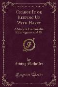 Charge It or Keeping Up with Harry: A Story of Fashionable Extravagance and of (Classic Reprint)