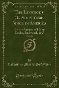 The Linwoods; Or Sixty Years Since in America, Vol. 2 of 2: By the Author of Hope Leslie, Redwood, &C (Classic Reprint)