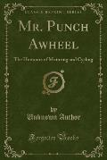 Mr. Punch Awheel: The Humours of Motoring and Cycling (Classic Reprint)