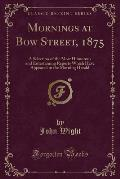 Mornings at Bow Street, 1875: A Selection of the Most Humorous and Entertaining Reports Which Have Appeared in the Morning Herald (Classic Reprint)