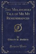 The Melancholy Tale of Me My Remembrances (Classic Reprint)