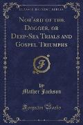 Nor'ard of the Dogger, or Deep-Sea Trials and Gospel Triumphs (Classic Reprint)