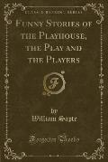 Funny Stories of the Playhouse, the Play and the Players (Classic Reprint)
